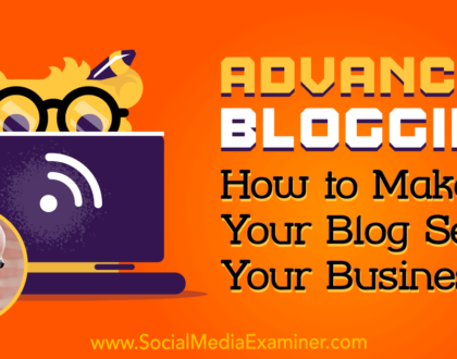 Social Media Marketing - Advanced Blogging: How to Make Your Blog Serve Your Business