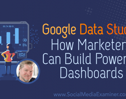 Social Media Marketing - Google Data Studio: How Marketers Can Build Powerful Dashboards