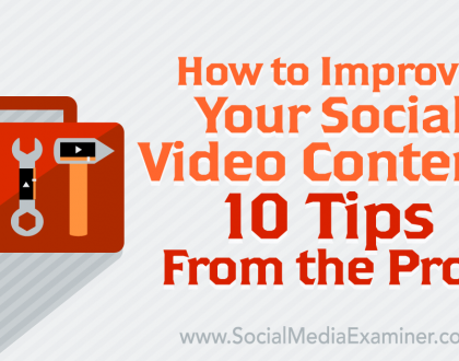 Social Media Marketing - How to Improve Your Social Video Content: 10 Tips From the Pros