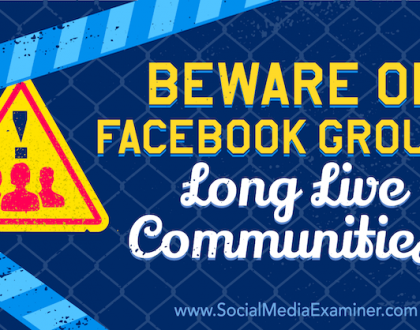 Social Media Marketing - Beware of Facebook Groups. Long Live Communities!