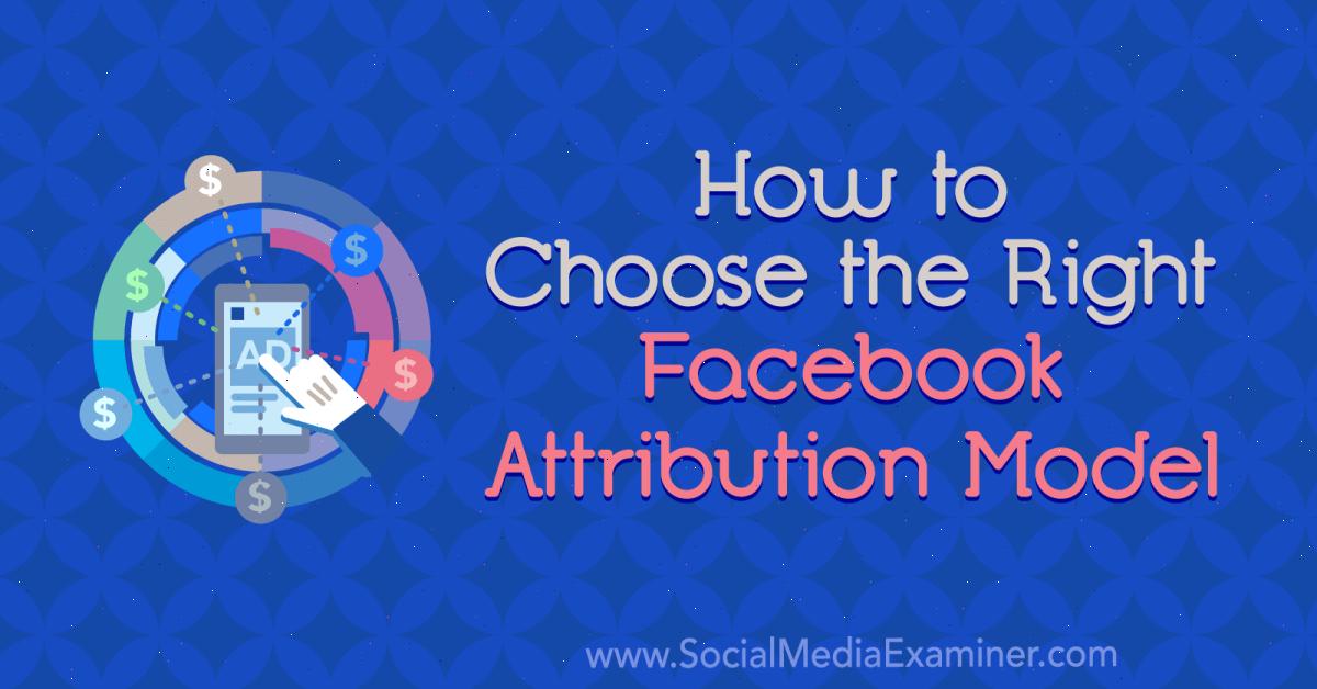 Social Media Marketing - How to Choose the Right Facebook Attribution Model